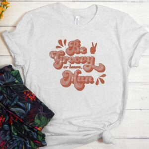 Be Groovy Or Leave Man Men Women GraphicT shirt